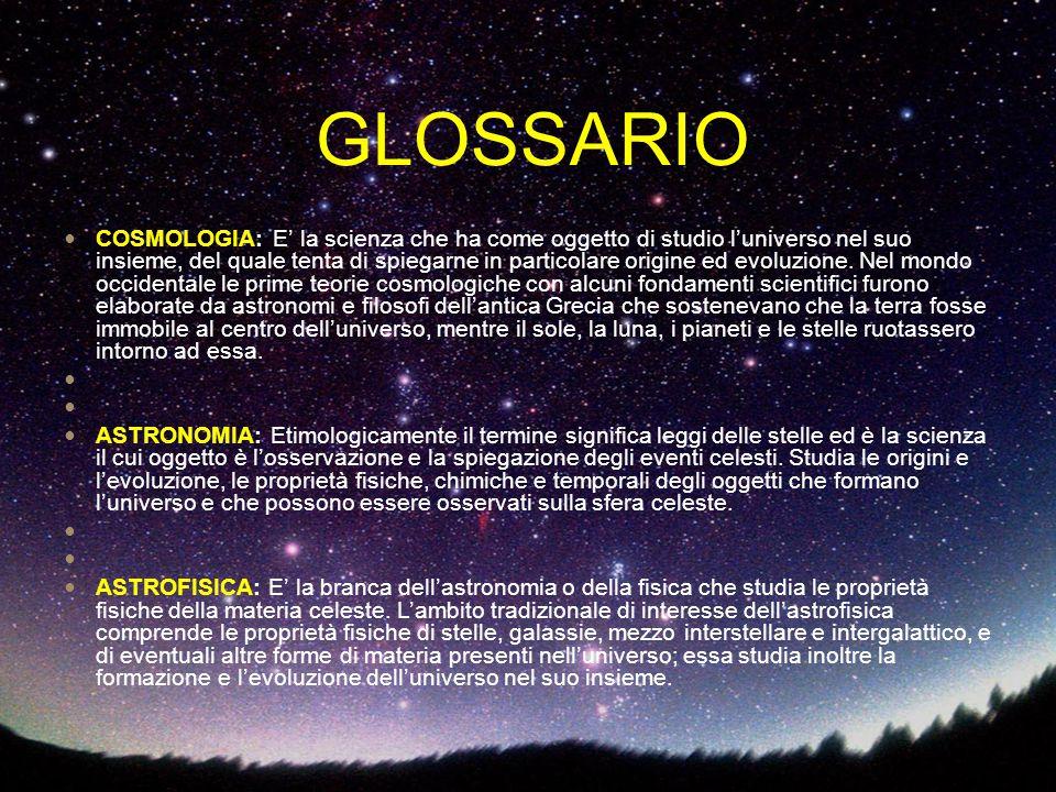 COSMOLOGIA: E' la scienza che ha come oggetto di studio l'universo nel suo insieme, del quale tenta di spiegarne in particolare origine ed evoluzione.