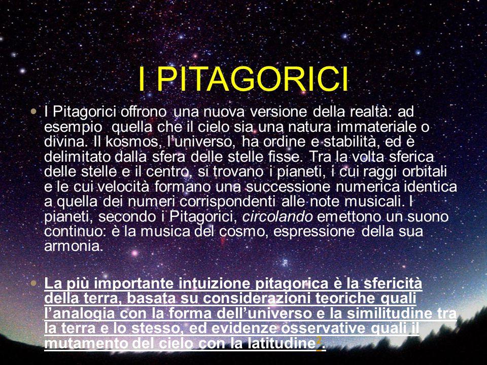 I PITAGORICI I Pitagorici offrono una nuova versione della realtà: ad esempio quella che il cielo sia una natura immateriale o divina. Il kosmos, l'un