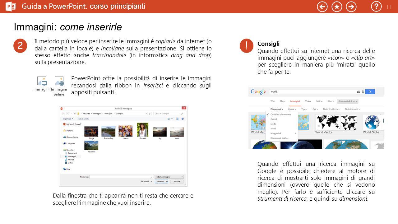 Guida a PowerPoint : corso principianti Immagini: come inserirle Il metodo più veloce per inserire le immagini è copiarle da internet (o dalla cartella in locale) e incollarle sulla presentazione.