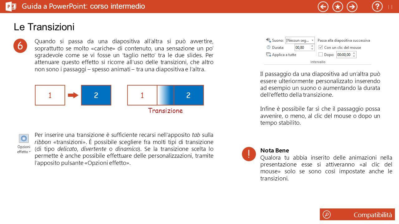 Guida a PowerPoint : corso intermedio Le Transizioni Quando si passa da una diapositiva all'altra si può avvertire, soprattutto se molto «cariche» di contenuto, una sensazione un po' sgradevole come se vi fosse un 'taglio netto' tra le due slides.