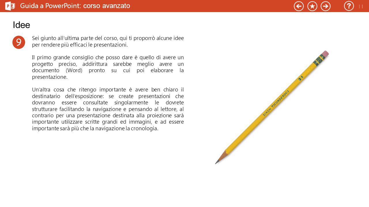 Guida a PowerPoint : corso avanzato Idee Sei giunto all'ultima parte del corso, qui ti proporrò alcune idee per rendere più efficaci le presentazioni.