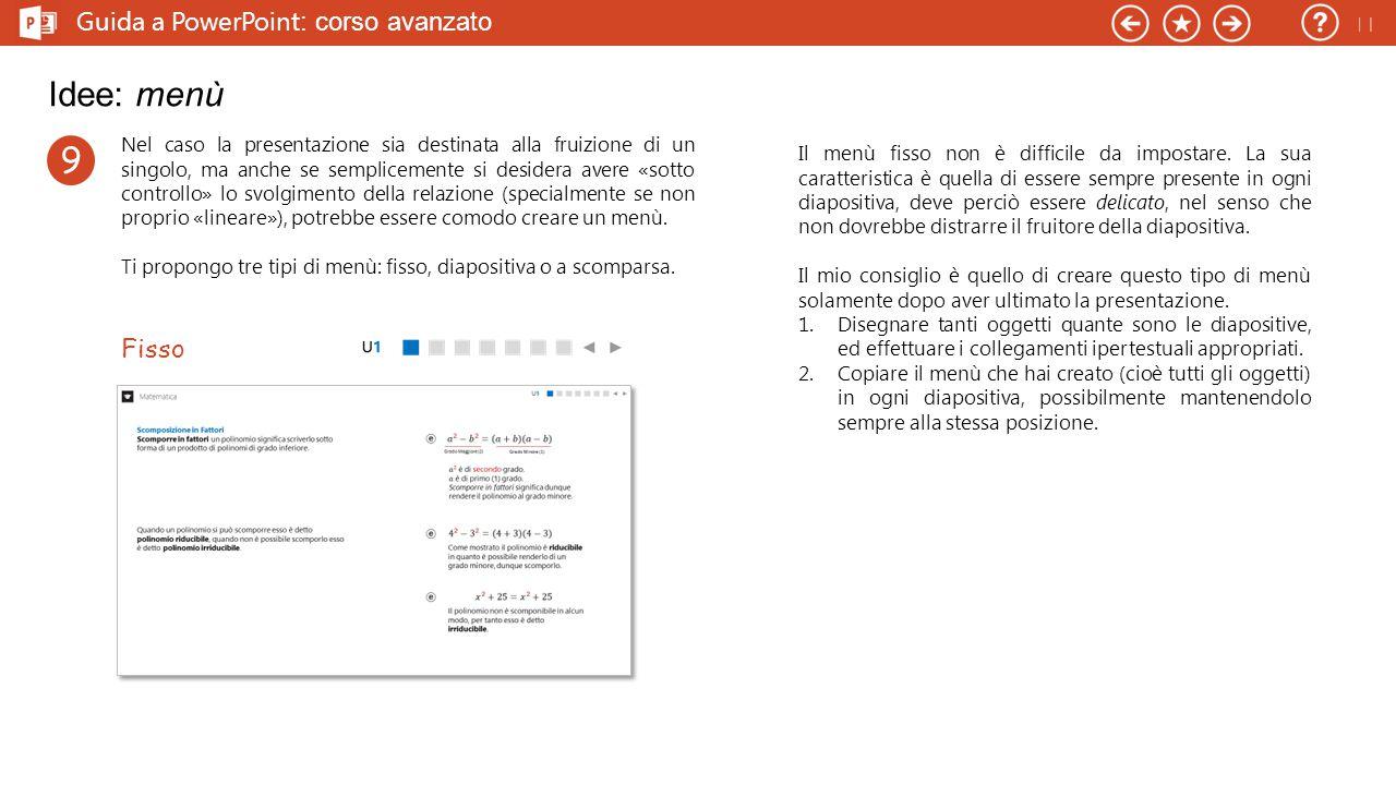 Guida a PowerPoint : corso avanzato Idee: menù Nel caso la presentazione sia destinata alla fruizione di un singolo, ma anche se semplicemente si desidera avere «sotto controllo» lo svolgimento della relazione (specialmente se non proprio «lineare»), potrebbe essere comodo creare un menù.