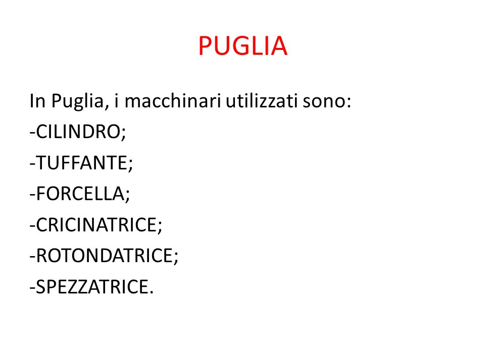 PUGLIA In Puglia, i macchinari utilizzati sono: -CILINDRO; -TUFFANTE; -FORCELLA; -CRICINATRICE; -ROTONDATRICE; -SPEZZATRICE.