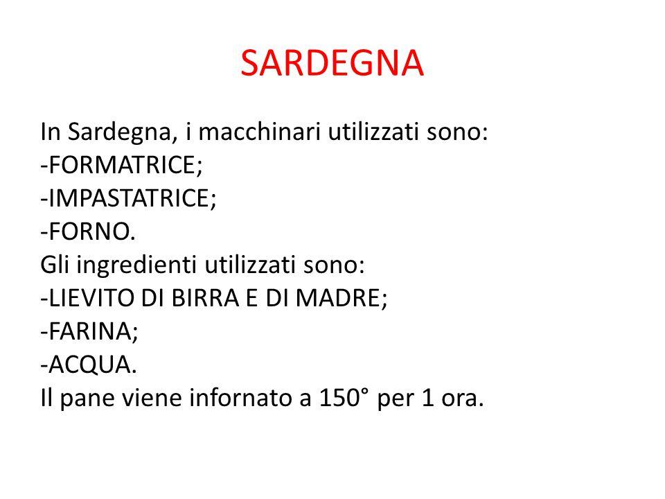 SARDEGNA In Sardegna, i macchinari utilizzati sono: -FORMATRICE; -IMPASTATRICE; -FORNO. Gli ingredienti utilizzati sono: -LIEVITO DI BIRRA E DI MADRE;