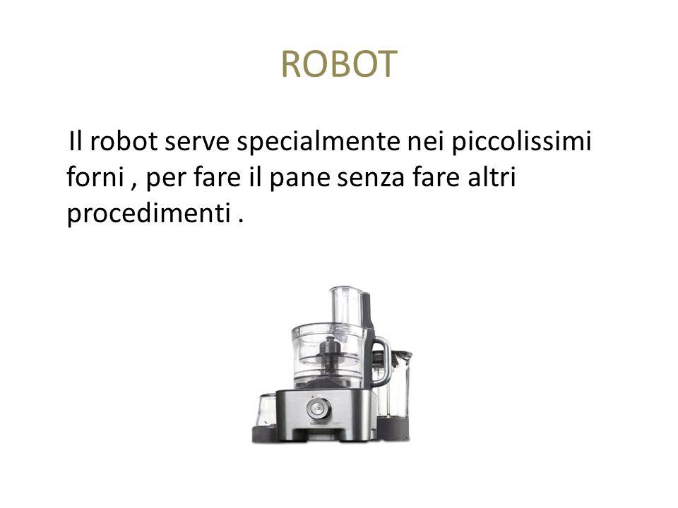 ROBOT Il robot serve specialmente nei piccolissimi forni, per fare il pane senza fare altri procedimenti.