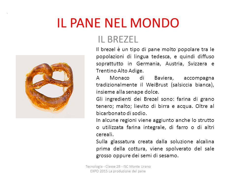 IL PANE NEL MONDO IL BREZEL Tecnologia - Classe 2B - ISC Monte Urano EXPO 2015 La produzione del pane. Il brezel è un tipo di pane molto popolare tra