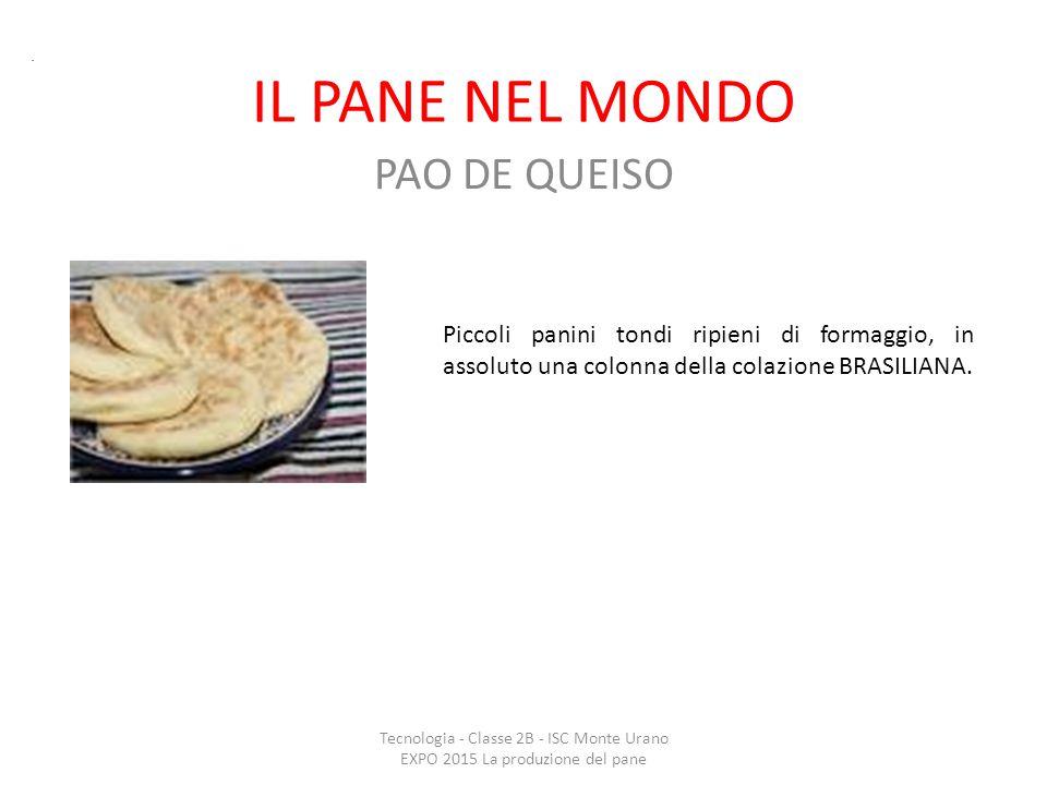 IL PANE NEL MONDO PAO DE QUEISO Tecnologia - Classe 2B - ISC Monte Urano EXPO 2015 La produzione del pane. Piccoli panini tondi ripieni di formaggio,