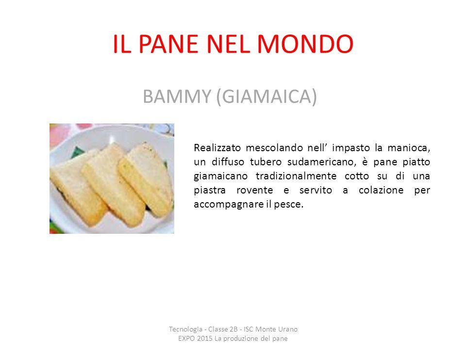 IL PANE NEL MONDO Tecnologia - Classe 2B - ISC Monte Urano EXPO 2015 La produzione del pane BAMMY (GIAMAICA) Realizzato mescolando nell' impasto la ma