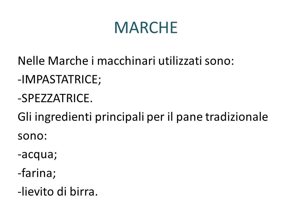 MARCHE Nelle Marche i macchinari utilizzati sono: -IMPASTATRICE; -SPEZZATRICE. Gli ingredienti principali per il pane tradizionale sono: -acqua; -fari