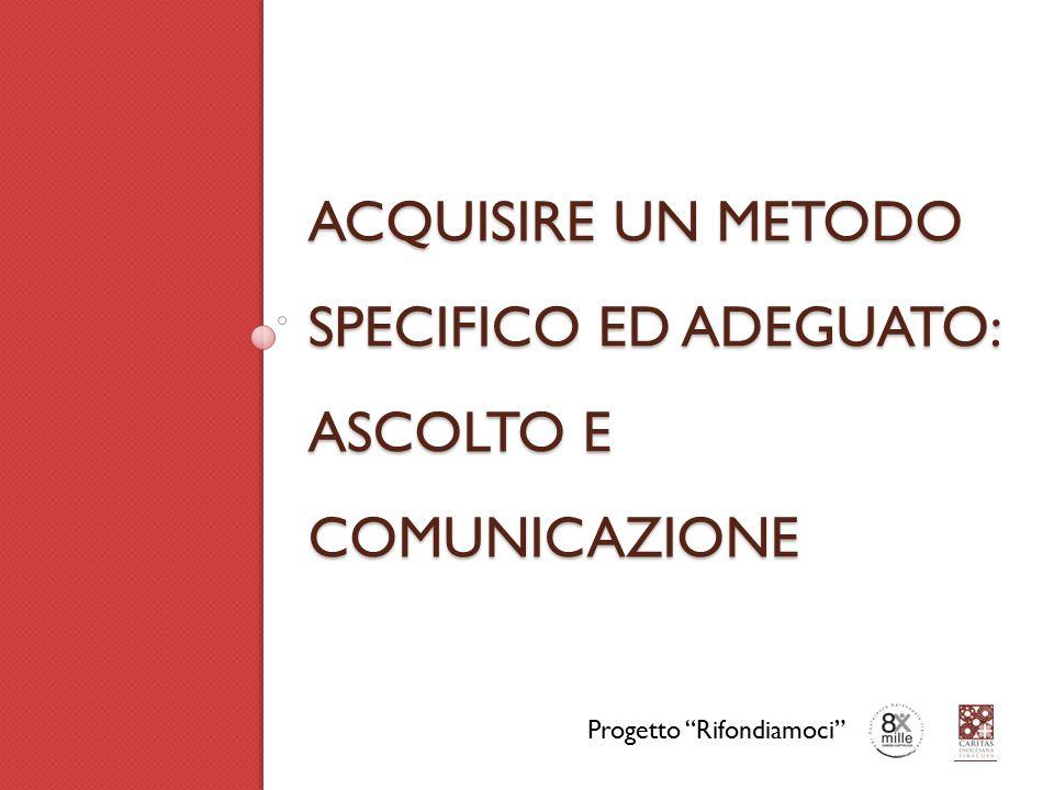 ACQUISIRE UN METODO SPECIFICO ED ADEGUATO: ASCOLTO E COMUNICAZIONE Progetto Rifondiamoci