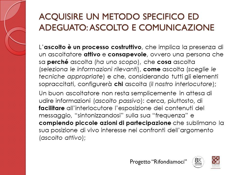 ACQUISIRE UN METODO SPECIFICO ED ADEGUATO: ASCOLTO E COMUNICAZIONE L' ascolto è un processo costruttivo, che implica la presenza di un ascoltatore attivo e consapevole, ovvero una persona che sa perché ascolta (ha uno scopo), che cosa ascolta (seleziona le informazioni rilevanti), come ascolta (sceglie le tecniche appropriate) e che, considerando tutti gli elementi sopraccitati, configurerà chi ascolta (il nostro interlocutore); Un buon ascoltatore non resta semplicemente in attesa di udire informazioni (ascolto passivo): cerca, piuttosto, di facilitare all'interlocutore l'esposizione dei contenuti del messaggio, sintonizzandosi sulla sua frequenza e compiendo piccole azioni di partecipazione che sublimano la sua posizione di vivo interesse nei confronti dell'argomento (ascolto attivo); Progetto Rifondiamoci