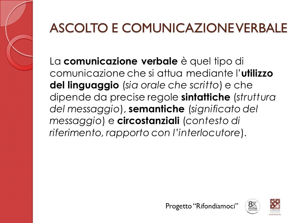 ASCOLTO E COMUNICAZIONE VERBALE La comunicazione verbale è quel tipo di comunicazione che si attua mediante l' utilizzo del linguaggio (sia orale che scritto) e che dipende da precise regole sintattiche (struttura del messaggio), semantiche (significato del messaggio) e circostanziali (contesto di riferimento, rapporto con l'interlocutore).