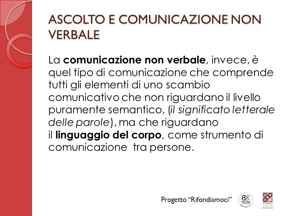 ASCOLTO E COMUNICAZIONE NON VERBALE La comunicazione non verbale, invece, è quel tipo di comunicazione che comprende tutti gli elementi di uno scambio comunicativo che non riguardano il livello puramente semantico, (il significato letterale delle parole), ma che riguardano il linguaggio del corpo, come strumento di comunicazione tra persone.