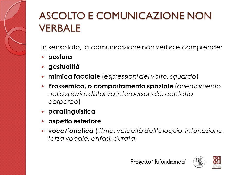 ASCOLTO E COMUNICAZIONE NON VERBALE In senso lato, la comunicazione non verbale comprende: postura gestualità mimica facciale (espressioni del volto, sguardo) Prossemica, o comportamento spaziale (orientamento nello spazio, distanza interpersonale, contatto corporeo) paralinguistica aspetto esteriore voce/fonetica (ritmo, velocità dell'eloquio, intonazione, forza vocale, enfasi, durata) Progetto Rifondiamoci