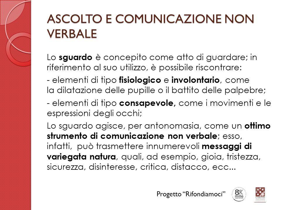 ASCOLTO E COMUNICAZIONE NON VERBALE Lo sguardo è concepito come atto di guardare; in riferimento al suo utilizzo, è possibile riscontrare: - elementi