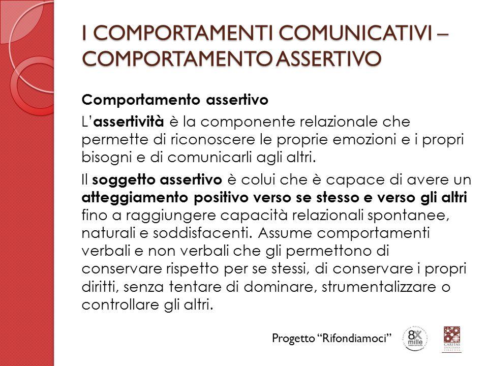 I COMPORTAMENTI COMUNICATIVI – COMPORTAMENTO ASSERTIVO Comportamento assertivo L' assertività è la componente relazionale che permette di riconoscere le proprie emozioni e i propri bisogni e di comunicarli agli altri.