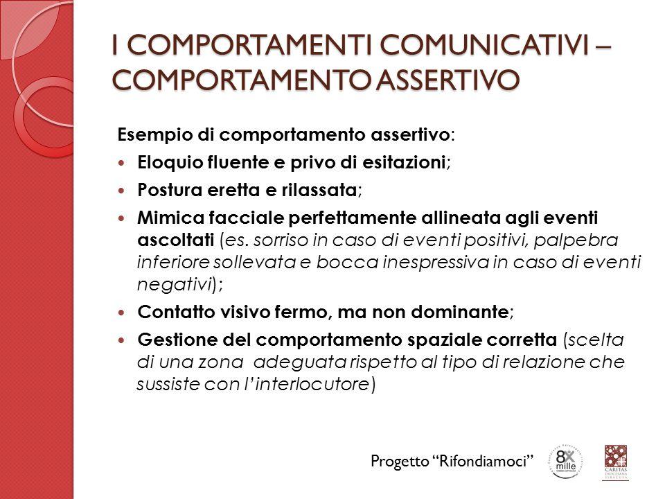 I COMPORTAMENTI COMUNICATIVI – COMPORTAMENTO ASSERTIVO Esempio di comportamento assertivo : Eloquio fluente e privo di esitazioni ; Postura eretta e r