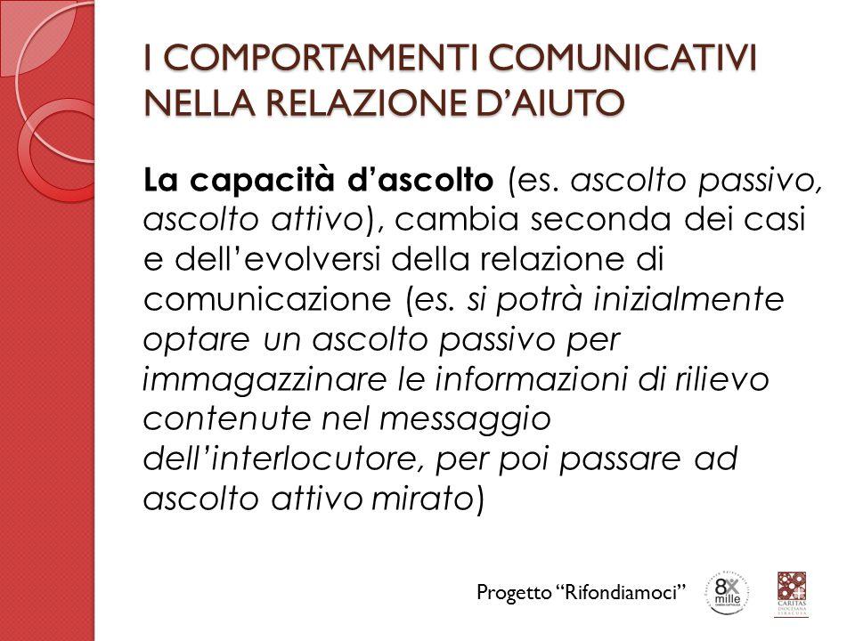 I COMPORTAMENTI COMUNICATIVI NELLA RELAZIONE D'AIUTO La capacità d'ascolto (es. ascolto passivo, ascolto attivo), cambia seconda dei casi e dell'evolv