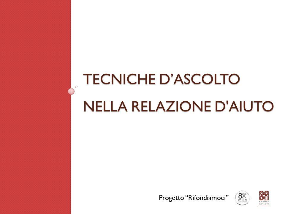 """TECNICHE D'ASCOLTO NELLA RELAZIONE D'AIUTO TECNICHE D'ASCOLTO NELLA RELAZIONE D'AIUTO Progetto """"Rifondiamoci"""""""