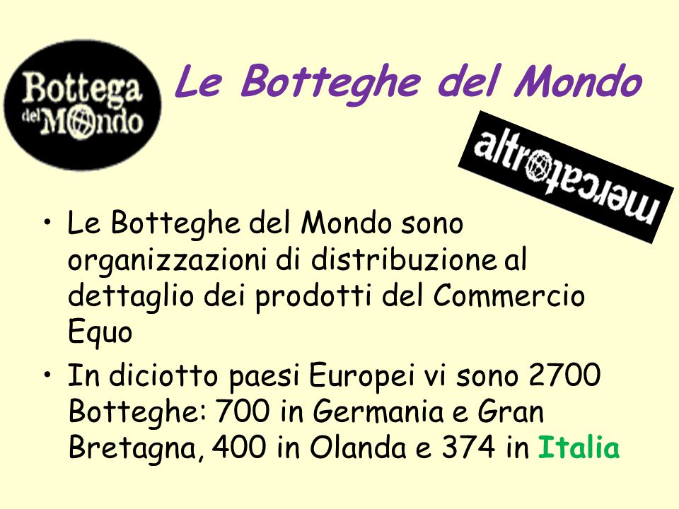 Le Botteghe del Mondo Le Botteghe del Mondo sono organizzazioni di distribuzione al dettaglio dei prodotti del Commercio Equo In diciotto paesi Europe