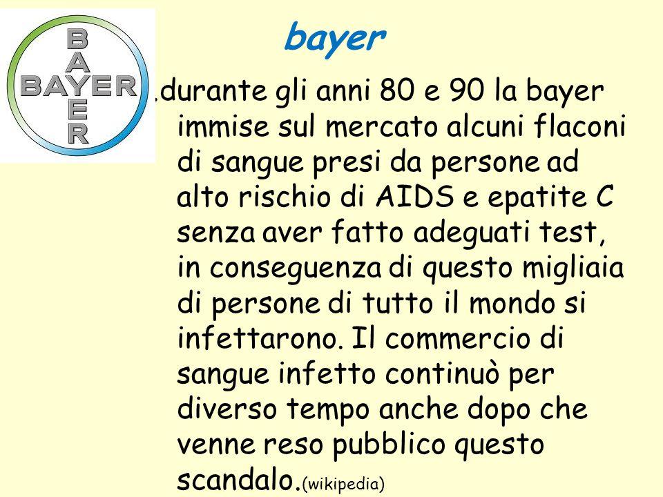 bayer.durante gli anni 80 e 90 la bayer immise sul mercato alcuni flaconi di sangue presi da persone ad alto rischio di AIDS e epatite C senza aver fa