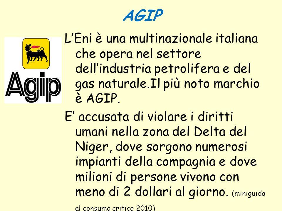 AGIP L'Eni è una multinazionale italiana che opera nel settore dell'industria petrolifera e del gas naturale.Il più noto marchio è AGIP. E' accusata d