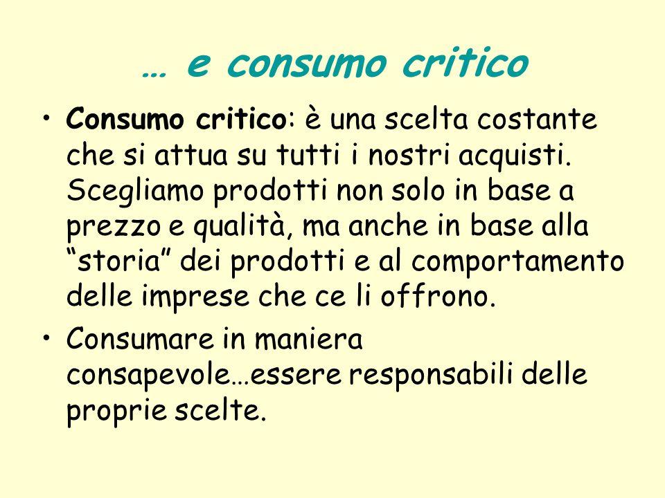 … e consumo critico Consumo critico: è una scelta costante che si attua su tutti i nostri acquisti. Scegliamo prodotti non solo in base a prezzo e qua