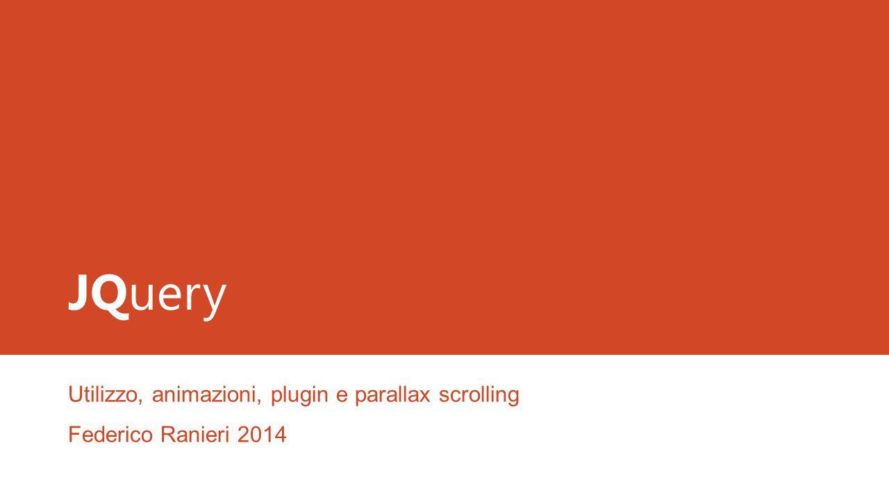 JQuery Utilizzo, animazioni, plugin e parallax scrolling Federico Ranieri 2014