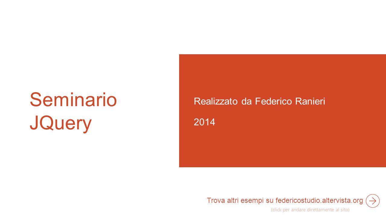 Seminario JQuery Realizzato da Federico Ranieri 2014 Trova altri esempi su federicostudio.altervista.org (click per andare direttamente al sito)
