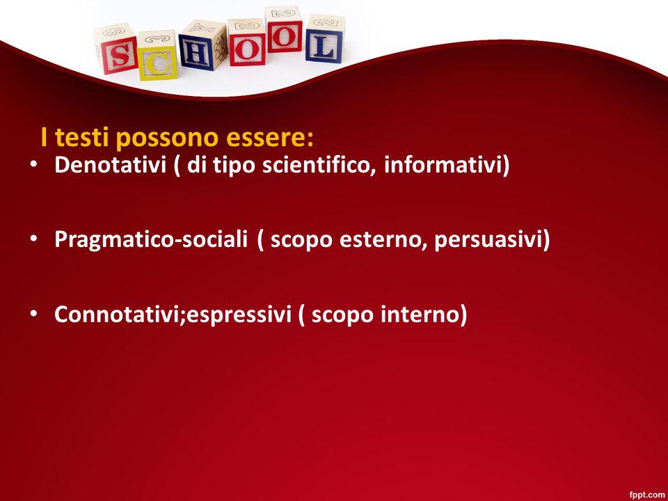 I testi possono essere: Denotativi ( di tipo scientifico, informativi) Pragmatico-sociali ( scopo esterno, persuasivi) Connotativi;espressivi ( scopo