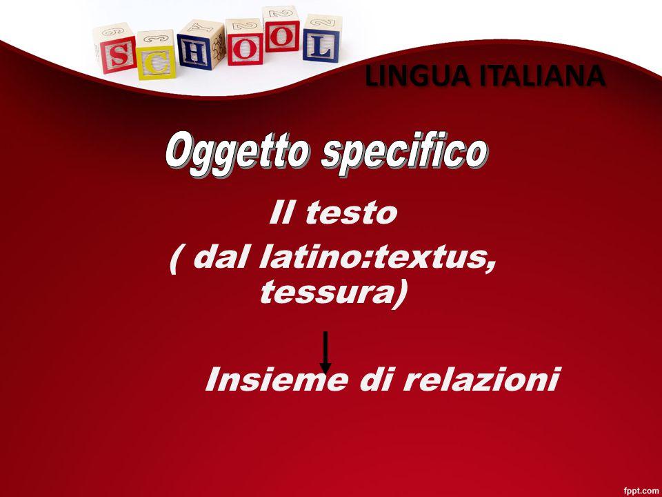 LINGUA ITALIANA Il testo ( dal latino:textus, tessura) Insieme di relazioni