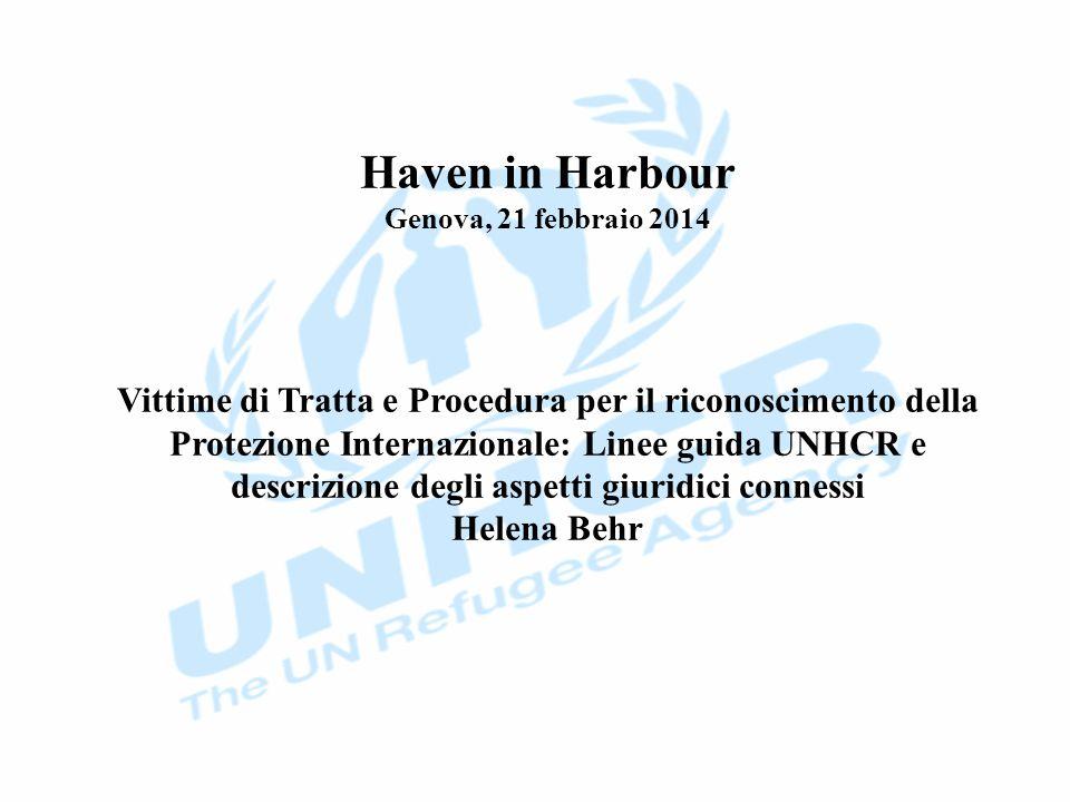 Haven in Harbour Genova, 21 febbraio 2014 Vittime di Tratta e Procedura per il riconoscimento della Protezione Internazionale: Linee guida UNHCR e descrizione degli aspetti giuridici connessi Helena Behr
