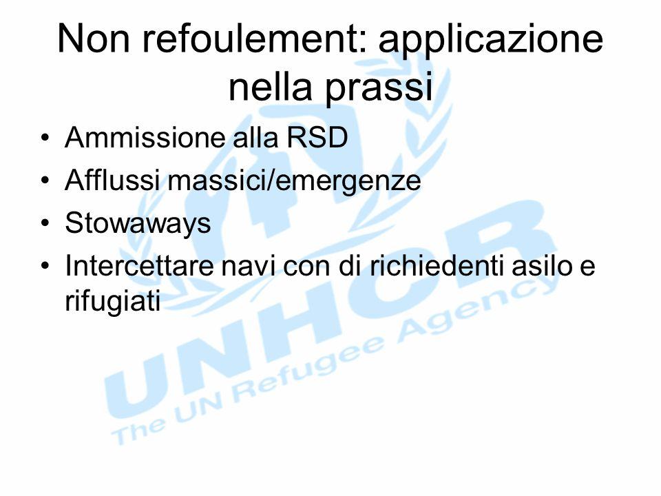 Non refoulement: applicazione nella prassi Ammissione alla RSD Afflussi massici/emergenze Stowaways Intercettare navi con di richiedenti asilo e rifugiati