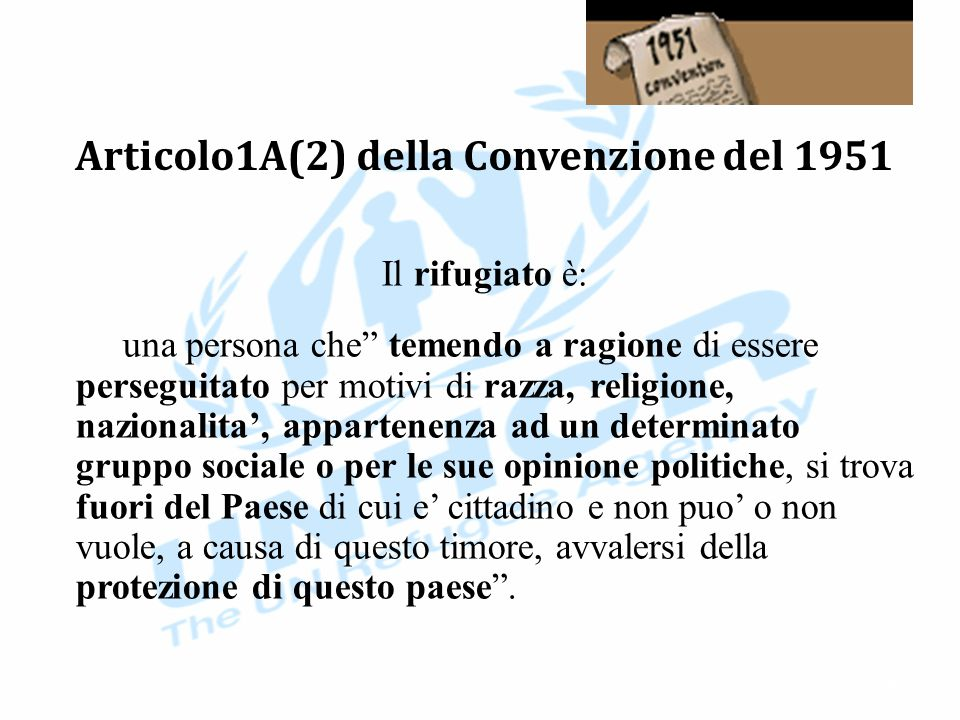 Articolo1A(2) della Convenzione del 1951 Il rifugiato è: una persona che temendo a ragione di essere perseguitato per motivi di razza, religione, nazionalita', appartenenza ad un determinato gruppo sociale o per le sue opinione politiche, si trova fuori del Paese di cui e' cittadino e non puo' o non vuole, a causa di questo timore, avvalersi della protezione di questo paese .