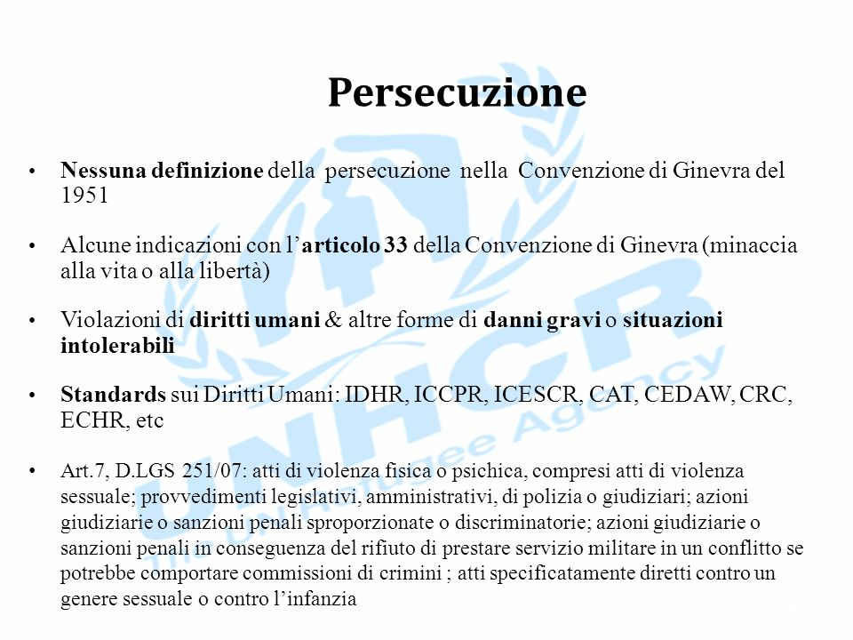 Persecuzione Nessuna definizione della persecuzione nella Convenzione di Ginevra del 1951 Alcune indicazioni con l'articolo 33 della Convenzione di Ginevra (minaccia alla vita o alla libertà) Violazioni di diritti umani & altre forme di danni gravi o situazioni intolerabili Standards sui Diritti Umani: IDHR, ICCPR, ICESCR, CAT, CEDAW, CRC, ECHR, etc Art.7, D.LGS 251/07: atti di violenza fisica o psichica, compresi atti di violenza sessuale; provvedimenti legislativi, amministrativi, di polizia o giudiziari; azioni giudiziarie o sanzioni penali sproporzionate o discriminatorie; azioni giudiziarie o sanzioni penali in conseguenza del rifiuto di prestare servizio militare in un conflitto se potrebbe comportare commissioni di crimini ; atti specificatamente diretti contro un genere sessuale o contro l'infanzia 25