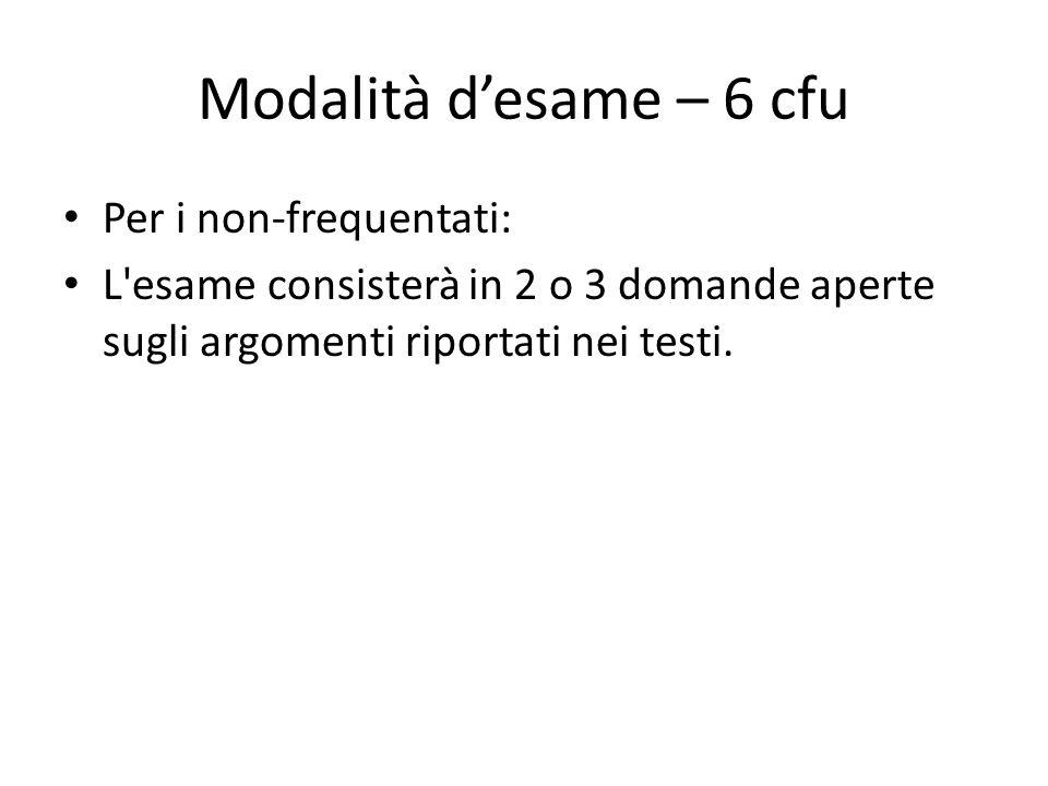 Per i non-frequentati: L'esame consisterà in 2 o 3 domande aperte sugli argomenti riportati nei testi. Modalità d'esame – 6 cfu