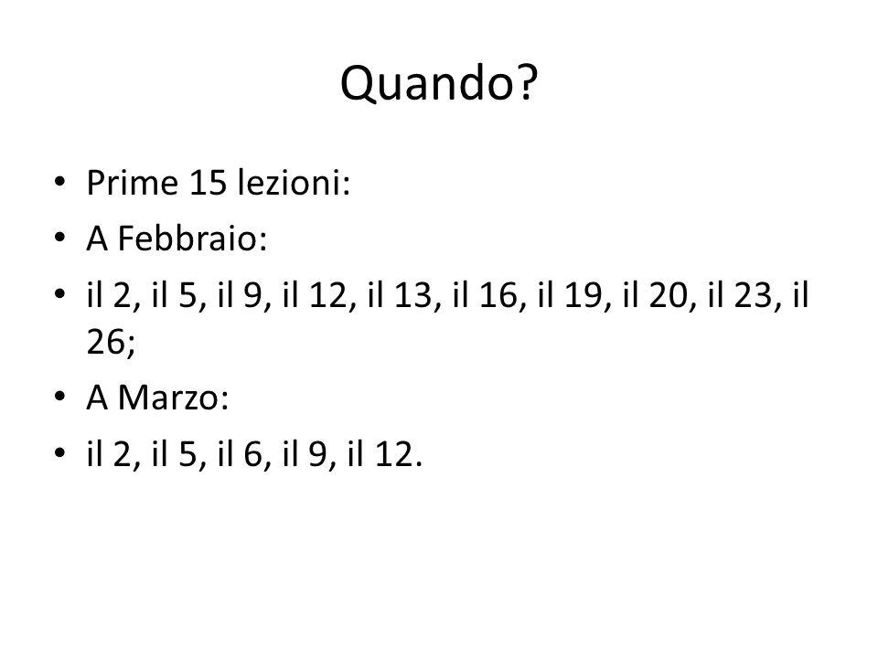 Quando? Prime 15 lezioni: A Febbraio: il 2, il 5, il 9, il 12, il 13, il 16, il 19, il 20, il 23, il 26; A Marzo: il 2, il 5, il 6, il 9, il 12.