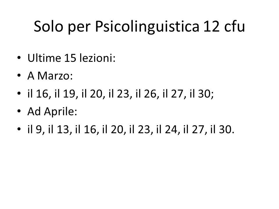 Solo per Psicolinguistica 12 cfu Ultime 15 lezioni: A Marzo: il 16, il 19, il 20, il 23, il 26, il 27, il 30; Ad Aprile: il 9, il 13, il 16, il 20, il