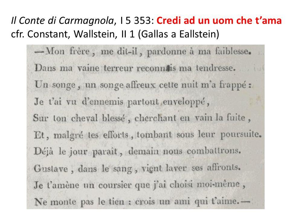 Il Conte di Carmagnola, I 5 353: Credi ad un uom che t'ama cfr. Constant, Wallstein, II 1 (Gallas a Eallstein)