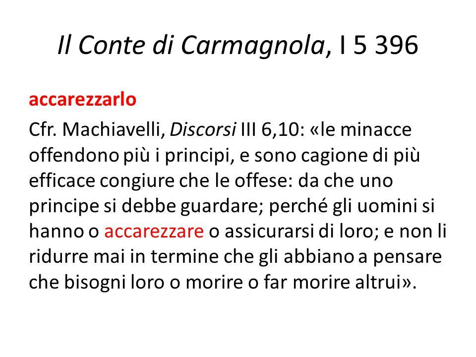 Il Conte di Carmagnola, I 5 396 accarezzarlo Cfr. Machiavelli, Discorsi III 6,10: «le minacce offendono più i principi, e sono cagione di più efficace