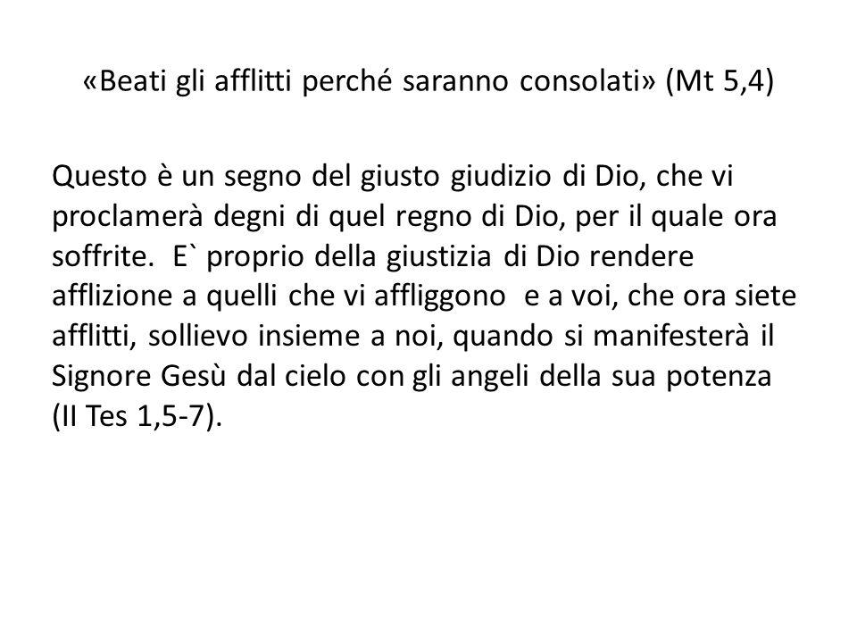 «Beati gli afflitti perché saranno consolati» (Mt 5,4) Questo è un segno del giusto giudizio di Dio, che vi proclamerà degni di quel regno di Dio, per