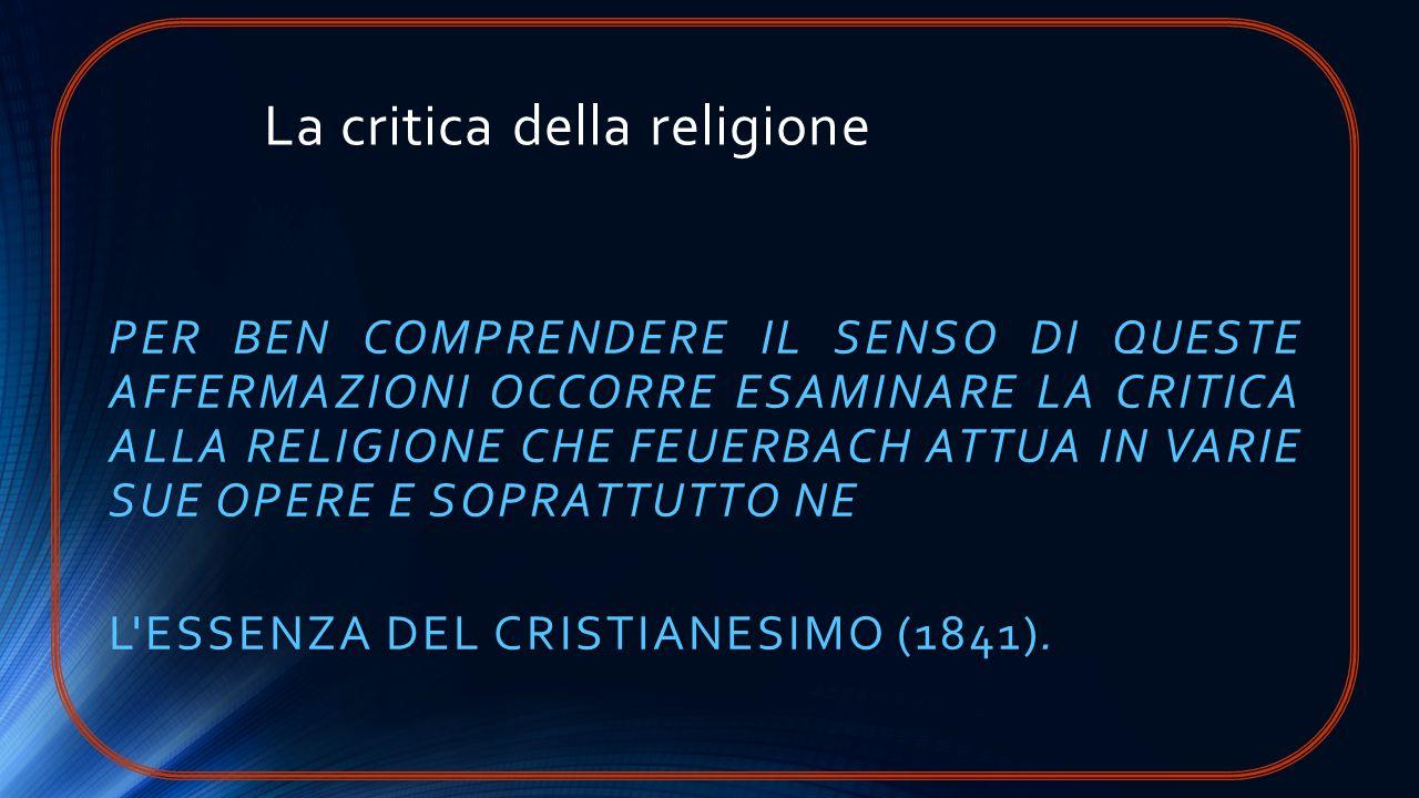 La critica della religione PER BEN COMPRENDERE IL SENSO DI QUESTE AFFERMAZIONI OCCORRE ESAMINARE LA CRITICA ALLA RELIGIONE CHE FEUERBACH ATTUA IN VARI