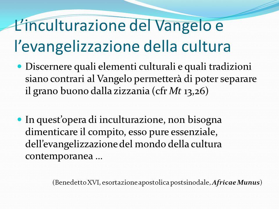 L'inculturazione del Vangelo e l'evangelizzazione della cultura Discernere quali elementi culturali e quali tradizioni siano contrari al Vangelo perme
