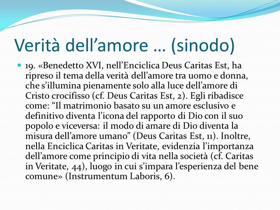 Verità dell'amore … (sinodo) 19. «Benedetto XVI, nell'Enciclica Deus Caritas Est, ha ripreso il tema della verità dell'amore tra uomo e donna, che s'i