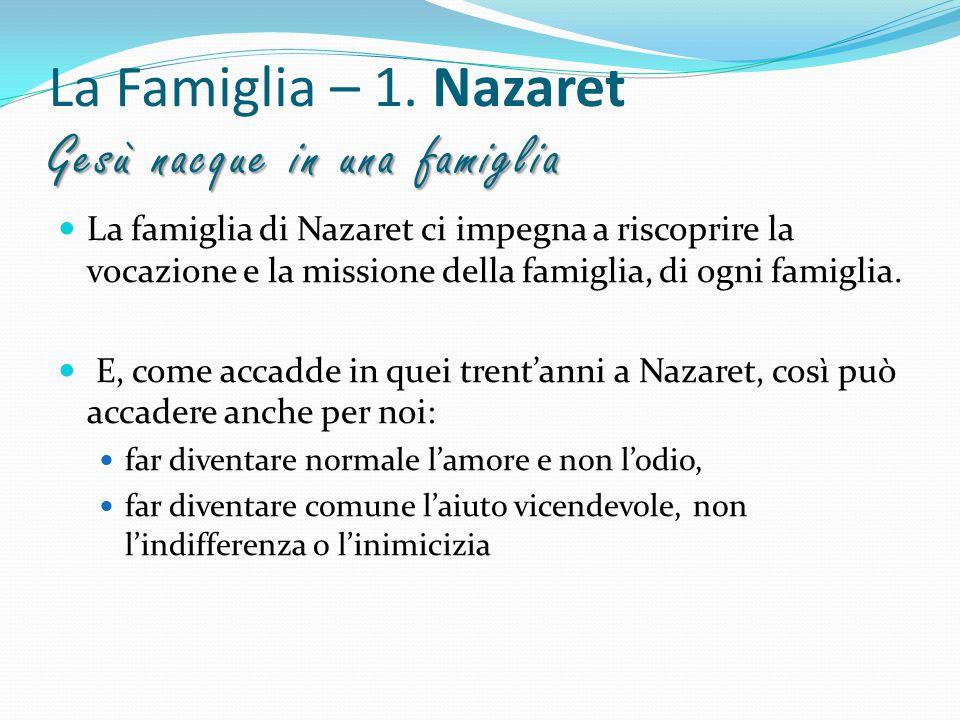 Gesù nacque in una famiglia La Famiglia – 1. Nazaret Gesù nacque in una famiglia La famiglia di Nazaret ci impegna a riscoprire la vocazione e la miss