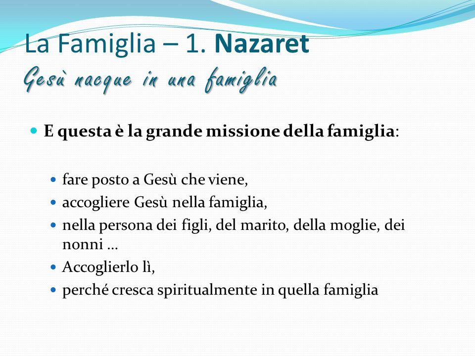 Gesù nacque in una famiglia La Famiglia – 1. Nazaret Gesù nacque in una famiglia E questa è la grande missione della famiglia: fare posto a Gesù che v