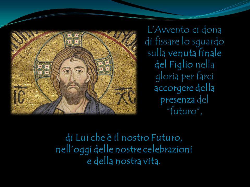 L'Avvento ci dona di fissare lo sguardo sulla venuta finale del Figlio nella gloria per farci accorgere della presenza del futuro , di Lui che è il nostro Futuro, nell'oggi delle nostre celebrazioni e della nostra vita.