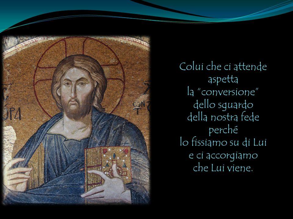 """Colui che ci attende aspetta la """"conversione"""" dello sguardo della nostra fede perché lo fissiamo su di Lui e ci accorgiamo che Lui viene."""