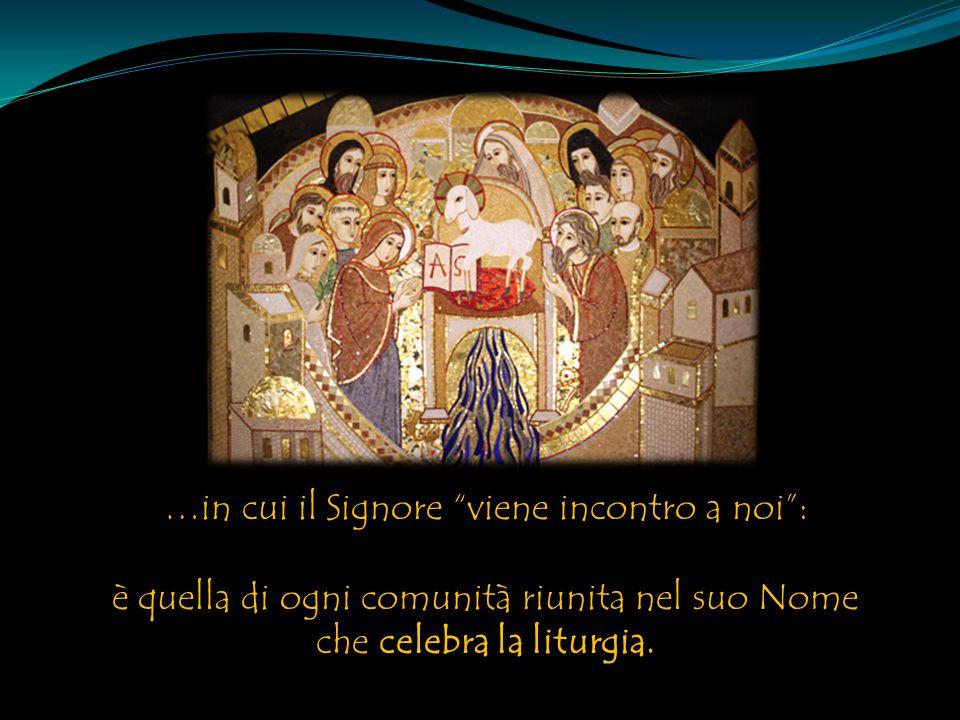 …in cui il Signore viene incontro a noi : è quella di ogni comunità riunita nel suo Nome che celebra la liturgia.