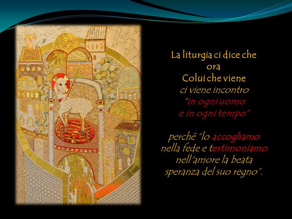 """La liturgia ci dice che ora Colui che viene ci viene incontro """"in ogni uomo e in ogni tempo"""" perché """"lo accogliamo nella fede e testimoniamo nell'amor"""